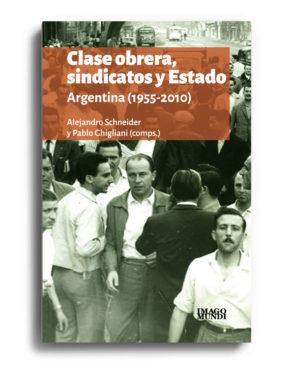 clase-obrera-sindicatos-y-estado-alejandro-schneider-y-pablo-ghigliani